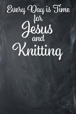 Every Day Is Time for Jesus and Knitting: Lined Journal