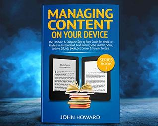 Managing Content on Your Kindle Device: The Ultimate & Complete Step by Step Guide for Kindle or Kindle Fire to Download, Lend, Borrow, Send, Redeem, Share, ... &.. (Managing Content Kindle Device Book 1)