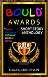 BOULD* Awards 2018 Short Story Anthology: (*Bizarre, Outrageous, Unfettered, Limitless, Daring)