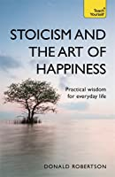 Stoicism and the Art of Happiness Practical Wisdom For Everyday Life
