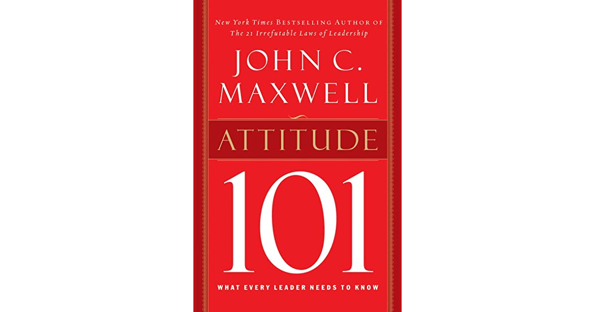 Attitude 101: What Every Leader Needs to Know by John C  Maxwell