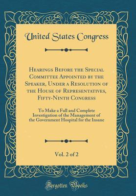 Hearings Before the Special Committee Appointed by the Speaker, Under a Resolution of the House of Representatives, Fifty-Ninth Congress, Vol. 2 of 2: To Make a Full and Complete Investigation of the Management of the Government Hospital for the Insane
