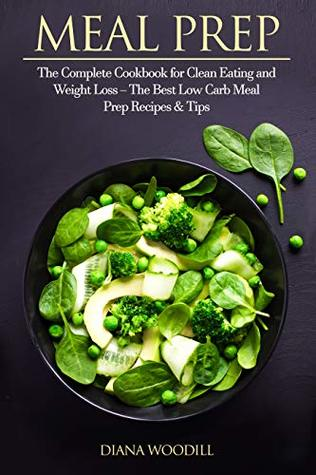 Meal Prep: The Complete Cookbook for Clean Eating and Weight Loss – The Best Low Carb Meal Prep Recipes & Tips