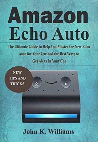 Amazon Echo Auto: The Ultimate Guide to Help You Master the