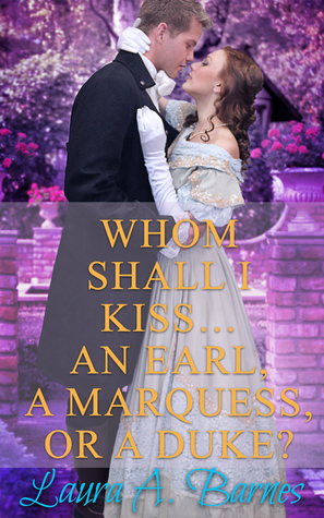 Whom Shall I Kiss... An Earl, A Marquess, or A Duke? by Laura A. Barnes