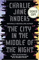 (SIGNED EDITION) The City in the Middle of the Night by Charlie Jane Anders 2/12/19