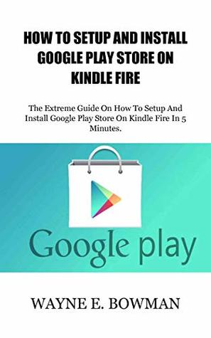 HOW TO SETUP AND INSTALL GOOGLE PLAY STORE ON KINDLE FIRE: The Extreme Guide On How To Setup And Install Google Play Store On Kindle Fire In 5 Minutes.