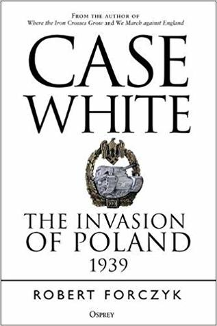 Case White. The Invasion Of Poland 1939 : Robert Forczyk