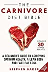 The Carnivore Diet Bible: A Beginner's Guide To Achieving Optimum Health, A Lean Body And Fast Fat Loss