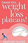 Damn You, Weight Loss Plateaus!: 7 Easy Steps to Move Beyond Frustration & Finally See Movement On Scale