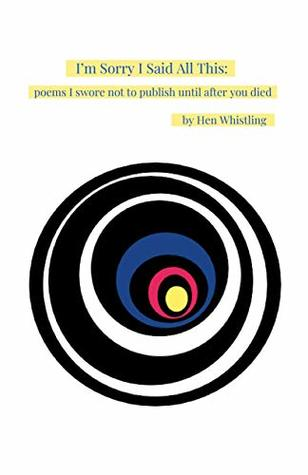 I'm Sorry I Said All This: poems I swore not to publish until after you died
