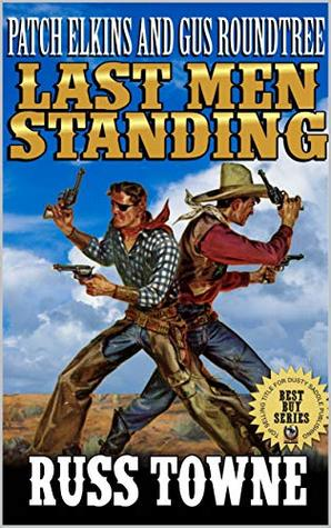 """Patch Elkins And Gus Roundtree: The Last Men Standing: A Western From The Author of """"Patch: United States Marshal: Wanted Dead"""" (The U.S. Marshal Arliss ... Elkins Western Adventure Series Book 2)"""