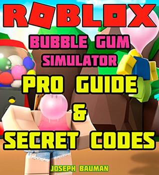 ROBLOX Bubble Gum Simulator: Pro Guide & Secret Codes by Joseph Bauman
