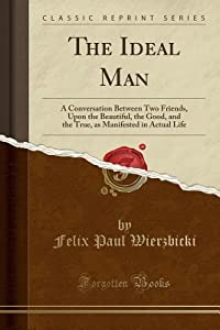 The Ideal Man: A Conversation Between Two Friends, Upon the Beautiful, the Good, and the True, as Manifested in Actual Life