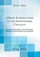 A Brief Introduction to the Infinitesimal Calculus: Designed Especially to Aid in Reading Mathematical Economics and Statistics (Classic Reprint)
