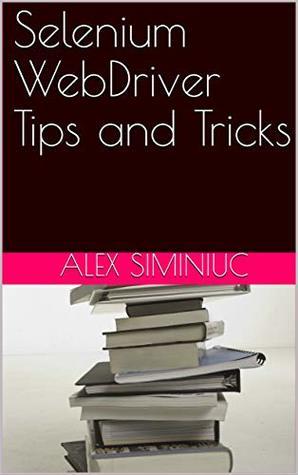 Selenium WebDriver Tips and Tricks by Alex Siminiuc