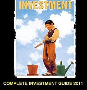 Complete Investments Guide 2011: Understanding Investments For Newbies