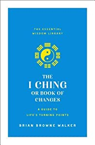 The I Ching or Book of Changes: A Guide to Life's Turning Points: The Essential Wisdom Library