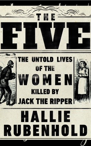 The Five: The Untold Lives of the Women Killed by Jack the Ripper by Hallie Rubenhold