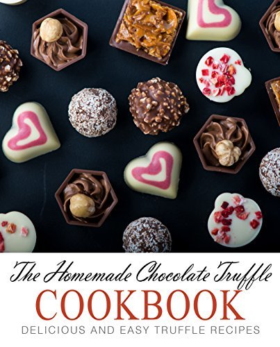 The Homemade Chocolate Truffle Cookbook Delicious and Easy Truffle Recipes, 2nd Edition