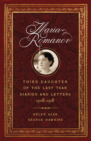 MARIA ROMANOV: THIRD DAUGHTER OF THE LAST TSAR. Diaries and Letters 1908-1918.