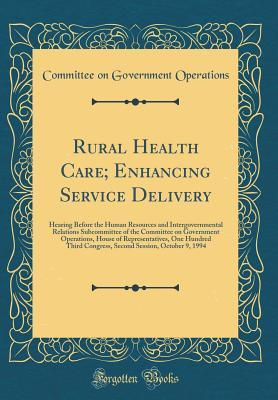 Rural Health Care; Enhancing Service Delivery: Hearing Before the Human Resources and Intergovernmental Relations Subcommittee of the Committee on Government Operations, House of Representatives, One Hundred Third Congress, Second Session, October 9, 1994