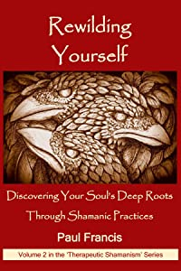Rewilding Yourself: Discover Your Soul's Deep Roots Through Shamanic Practices (Therapeutic Shamanism #2)