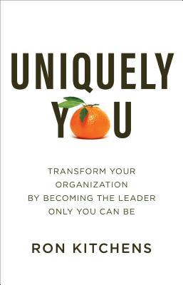 Uniquely You: Transform Your Organization by Becoming the Leader Only You Can Be