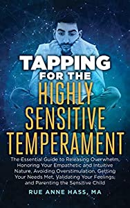 Tapping for the Highly Sensitive Temperament: The Essential Guide to Releasing Overwhelm, Honoring Your Empathetic and Intuitive Nature, Avoiding Overstimulation, ... Your Needs Met (Tapping Series Book 10)