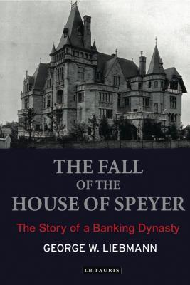The Fall of the House of Speyer: The Story of a Banking Dynasty George Liebmann