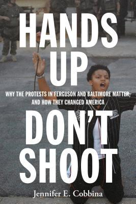 Hands up, don't shoot : why the protests in Ferguson and Baltimore matter, and how they changed America / Jennifer E. Cobbina