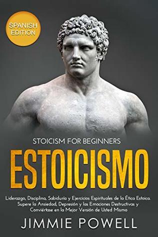 Estoicismo: Liderazgo, Disciplina, Sabiduría y Ejercicios Espirituales de la Ética Estoica. Supere la Ansiedad, Depresión y las Emociones Destructivas ...