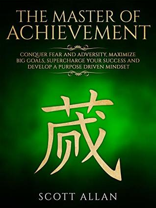 The Master of Achievement: Conquer Fear and Adversity, Maximize Big Goals, Supercharge Your Success and Develop a Purpose Driven Mindset (Lifestyle Mastery Book 3)