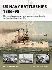 US Navy Battleships 1886–98: The pre-dreadnoughts and monitors that fought the Spanish-American War (New Vanguard Book 271)