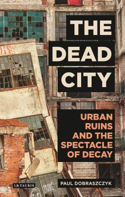The Dead City Urban Ruins and the Spectacle of Decay
