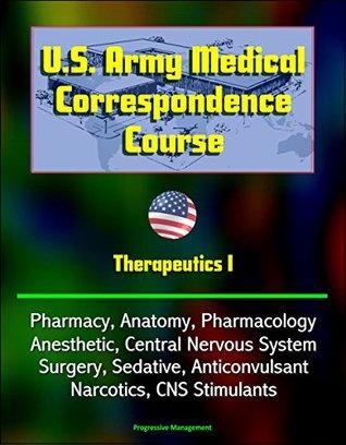 U.S. Army Medical Correspondence Course: Therapeutics I - Pharmacy, Anatomy, Pharmacology, Anesthetic, Central Nervous System, Surgery, Sedative, Anticonvulsant, Narcotics, CNS Stimulants