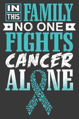 In This Family No One Fights Cancer Alone A Ovarian Cancer Journal Notebook Fighters 6x9 Blank Lined Journal Notebook Support Ovarian Cancer Research And Awareness By Thoughts Press
