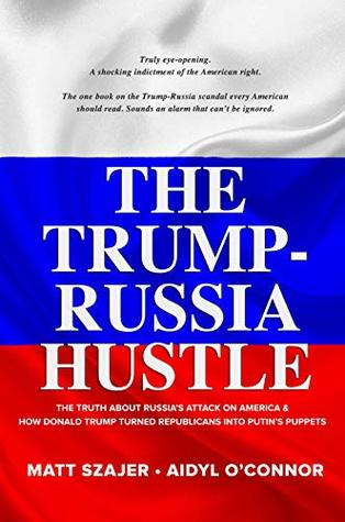 The Trump-Russia Hustle: The Truth about Russia's attack on America & how Donald Trump turned Republicans into Putin's puppets