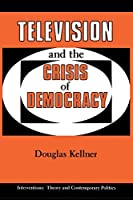 Television And The Crisis Of Democracy (INTERVENTIONS--THEORY AND CONTEMPORARY POLITICS)