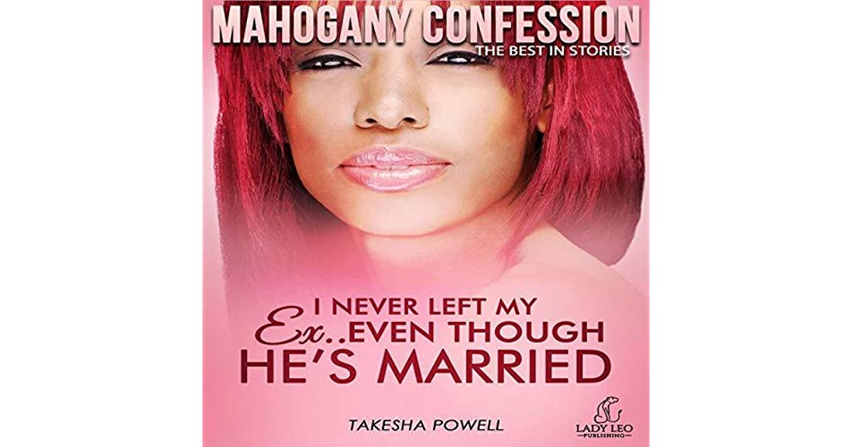 I Never Left My Ex  Even Though He's Married by Takesha Powell