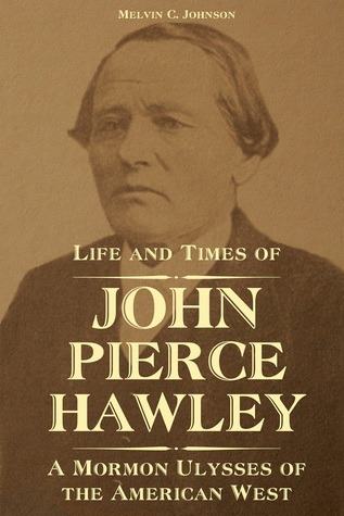 Life and Times of John Pierce Hawley: A Mormon Ulysses of the American West