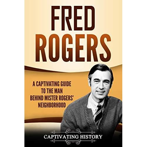 Fred Rogers A Captivating Guide To The Man Behind Mister Rogers Neighborhood By Captivating History