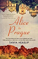 Alice to Prague: The charming true story of an outback girl who finds adventure – and love – on the other side of the world: The charming true story of ... - and love - on the other side of the world