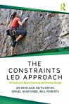 The Constraints-Led Approach: Principles for Sports Coaching and Practice Design (Routledge Studies in Constraints-Based Methodologies in Sport)