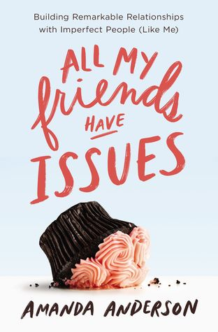 All My Friends Have Issues: Building Remarkable Relationships with Imperfect People (Like Me)