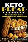 Keto Bread Cookbook: 30 Easy Low-Carb Bakery Recipes, Bread Baking Recipes for Weight Loss.