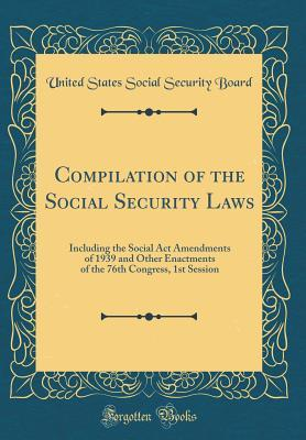 Compilation of the Social Security Laws: Including the Social ACT Amendments of 1939 and Other Enactments of the 76th Congress, 1st Session (Classic Reprint)