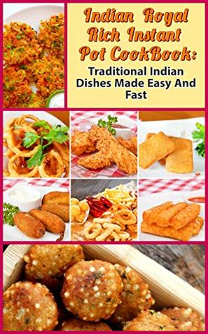 Indian Royal Rich Instant Pot CookBook:: Traditional Indian Dishes Made Easy And Fast