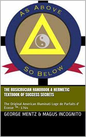 The Rosicrucian Handbook & Hermetic Textbook of Success Secrets: The Original American Illuminati Loge de Parfaits d' Écosse ™- 1764