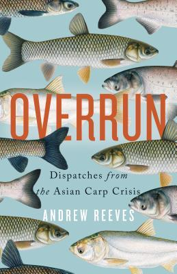 Overrun: Dispatches from the Asian Carp Crisis